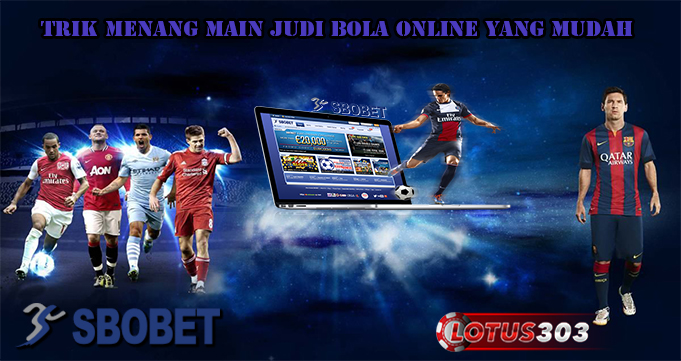 Trik Menang Main Judi Bola Online Yang Mudah